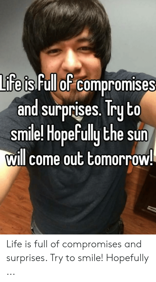 Sun Will Come Out Tomorrow: Lifeis Full of compromises  and surprises. Try to  similel Hopefully the sun  will come out tomorrow Life is full of compromises and surprises. Try to smile! Hopefully ...
