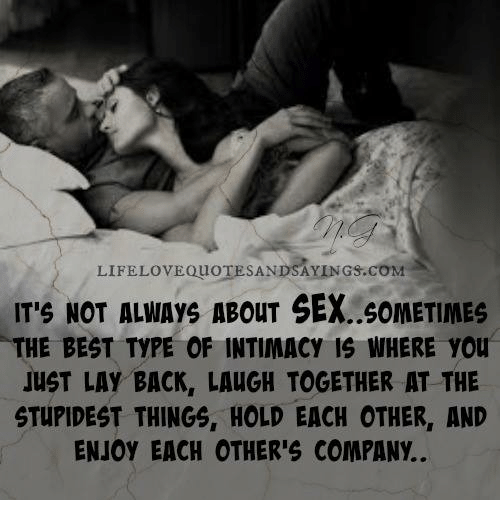 Lay's, Sex, and Best: LIFELOVEouOTESANDSAYINGS.coMa  ITS NOT ALMAys ABouT SEX..60METIMES  THE BEST TYPE OF INTIMACY IS WHERE you  JUST LAY BACK, LAUGH TOGETHER AT THE  STUPIDEST THINGS, HOLD EACH OTHER, AND  ENJOY EACH OTHER'S COMPANY.
