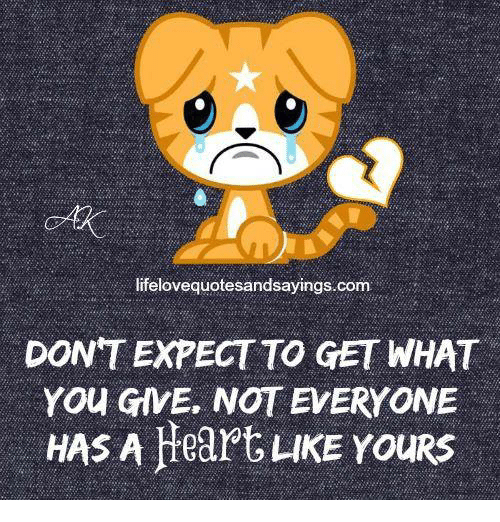 Memes, Heart, and Hearts: lifelovequotesandsayings.com  DONT EXPECT TO GET WHAT  You GIVE. NOT EVERYONE  HAS A Heart LKE YouRS