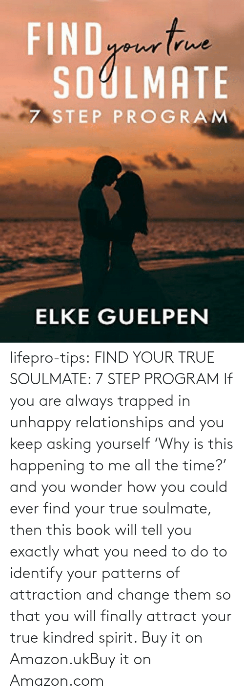 Spirit: lifepro-tips:  FIND YOUR TRUE SOULMATE: 7 STEP PROGRAM  If you are always trapped in unhappy  relationships and you keep asking yourself 'Why is this happening to me  all the time?' and you wonder how you could ever find your true  soulmate, then this book will tell you exactly what you need to do to  identify your patterns of attraction and change them so that you will  finally attract your true kindred spirit.  Buy it on Amazon.ukBuy it on Amazon.com