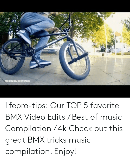 compilation: lifepro-tips:  Our TOP 5 favorite BMX Video Edits / Best of music Compilation / 4k  Check out this great BMX tricks music compilation. Enjoy!