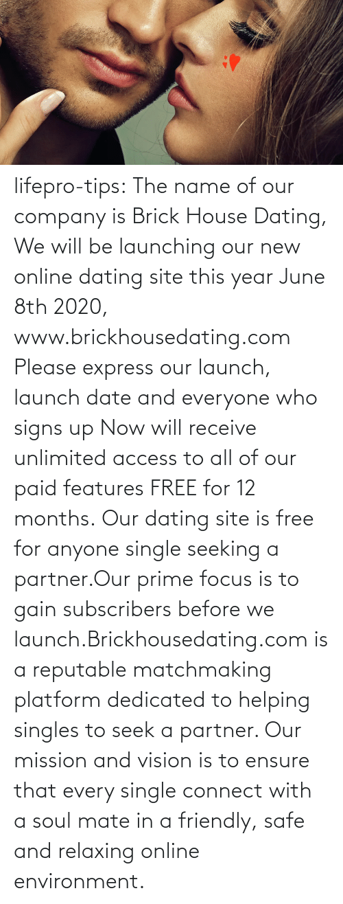 Singles: lifepro-tips: The name of our company is Brick House Dating, We will be launching our new online dating site this year June 8th 2020, www.brickhousedating.com  Please express our launch, launch date and everyone who signs up Now  will receive unlimited access to all of our paid features FREE for 12  months. Our dating site is free for anyone single seeking a partner.Our prime focus is to gain subscribers before we launch.Brickhousedating.com  is a reputable matchmaking platform dedicated to helping singles to  seek a partner. Our mission and vision is to ensure that every single  connect with a soul mate in a friendly, safe and relaxing online  environment.