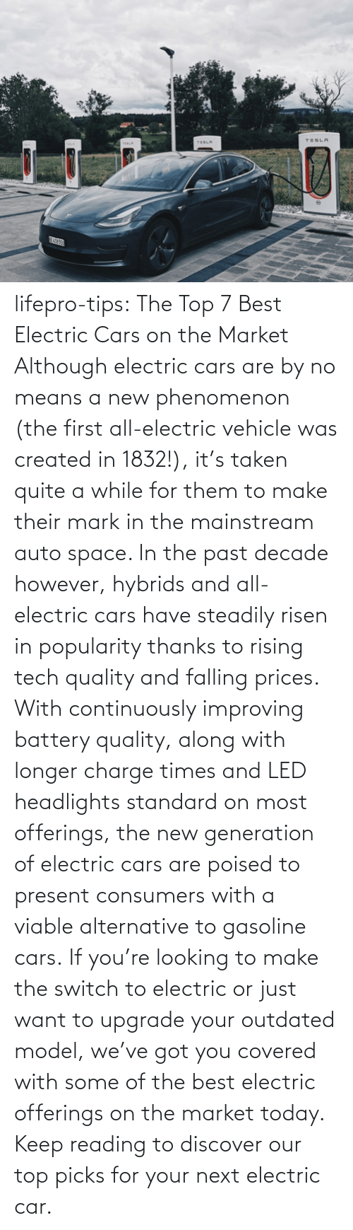 Timeline: lifepro-tips: The Top 7 Best Electric Cars on the Market   Although electric cars are by no means a new phenomenon (the first all-electric vehicle was created in 1832!), it's taken quite a while for them to make their mark in the mainstream auto space. In the past decade however, hybrids and all-electric cars have steadily risen in popularity thanks to rising tech quality and falling prices. With continuously improving battery quality, along with longer charge times and LED headlights standard on most offerings, the new generation of electric cars are poised to present consumers with a viable alternative to gasoline cars. If you're looking to make the switch to electric or just want to upgrade your outdated model, we've got you covered with some of the best electric offerings on the market today. Keep reading to discover our top picks for your next electric car.