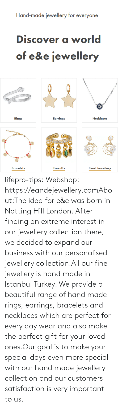 Was Born: lifepro-tips: Webshop: https://eandejewellery.comAbout:The idea for e&e was born in Notting Hill London. After  finding an extreme interest in our jewellery collection there, we  decided to expand our business with our personalised jewellery  collection.All our fine jewellery is hand made in Istanbul Turkey. We  provide a beautiful range of hand made rings, earrings, bracelets and  necklaces which are perfect for every day wear and also make the perfect  gift for your loved ones.Our goal is to make your special days even more special with  our hand made jewellery collection and our customers satisfaction is  very important to us.