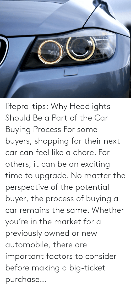 tips: lifepro-tips: Why Headlights Should Be a Part of the Car Buying Process For some buyers, shopping for their next car can feel like a chore. For others, it can be an exciting time to upgrade. No matter the perspective of the potential buyer, the process of buying a car remains the same. Whether you're in the market for a previously owned or new automobile, there are important factors to consider before making a big-ticket purchase…