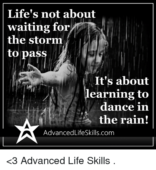 dancing in the rain: Life's not about  waiting for  the storm  to pass  It's about  earning to  dance in  the rain!  AdvancedLifeSkills.com <3 Advanced Life Skills  .