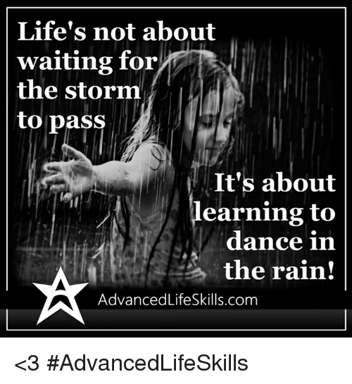 dancing in the rain: Life's not about  waiting for  the storm  to pass  It's about  earning to  dance in  the rain!  AdvancedLifeSkills.com <3 #AdvancedLifeSkills
