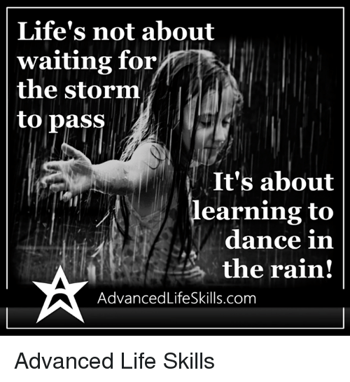 dancing in the rain: Life's not about  waiting for  the storm  to pass  It's about  earning to  dance in  the rain!  AdvancedLifeSkills.com Advanced Life Skills
