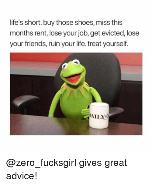 Advice, Friends, and Life: life's short. buy those shoes, miss this  months rent, lose your job, get evicted, lose  your friends, ruin your life. treat yourself.  AILY @zero_fucksgirl gives great advice!