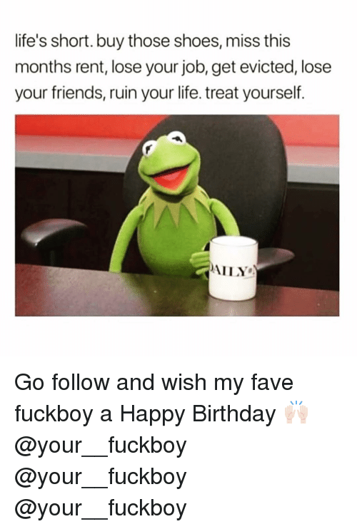 Birthday, Friends, and Fuckboy: life's short.buy those shoes, miss this  months rent, lose your job, get evicted, lose  your friends, ruin your life. treat yourself  AILY Go follow and wish my fave fuckboy a Happy Birthday 🙌🏻 @your__fuckboy @your__fuckboy @your__fuckboy