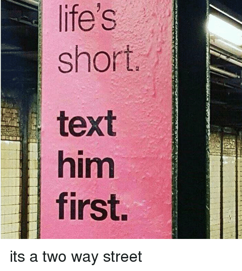 two way street: life's  short.  text  him  first. its a two way street