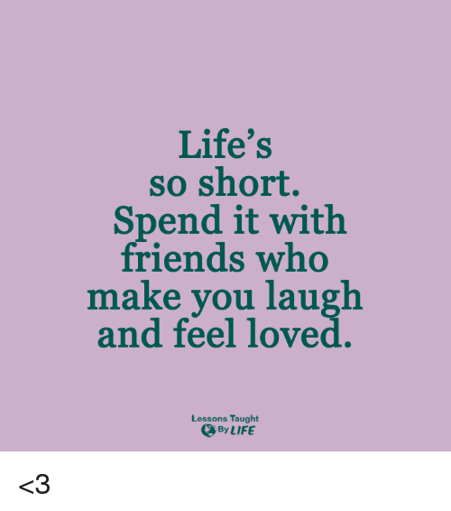 Lessoned: Life's  so short.  Spend it with  friends who  make you laugh  and feel loved  Lessons Taught  By LIFE <3