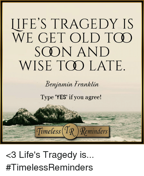 Benjamin Franklin, Life, and Memes: LIFE'S TRAGEDY IS  WE GET OLD TCO  SCHON AND  WISE TOO LATE  Benjamin Franklin  Type 'YES' if you agree! <3  Life's Tragedy is...  #TimelessReminders