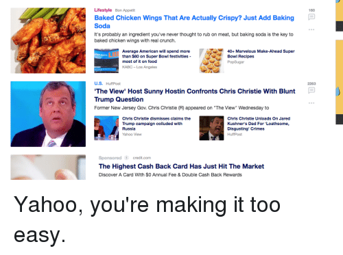 "Chris Christie: Lifestyle Bon Appetit  Baked Chicken Wings That Are Actually Crispy? Just Add Baking  Soda  It's probably an ingredient you've never thought to rub on meat, but baking soda is the key to  baked chicken wings with real crunch.  160  40 Marvelous Make-Ahead Super  Average American will spend more  than $80 on Super Bowl festivities-  most of it on food  KABC- Los Angeles  Bowl Recipes  U.S. HuffPost  The View' Host Sunny Hostin Confronts Chris Christie With Blunt  Trump Question  Former New Jersey Gov. Chris Christie (R) appeared on ""The View"" Wenesday to  2263  Chris Christie dismisses claims the  Trump campaign colluded with  Russia  Yahoo View  Chris Christie Unloads On Jared  Kushner's Dad For 'Loathsome,  Disgusting Crimes  HuffPost  Sponsored credit.com  The Highest Cash Back Card Has Just Hit The Market  Discover A Card With $0 Annual Fee & Double Cash Back Rewards"