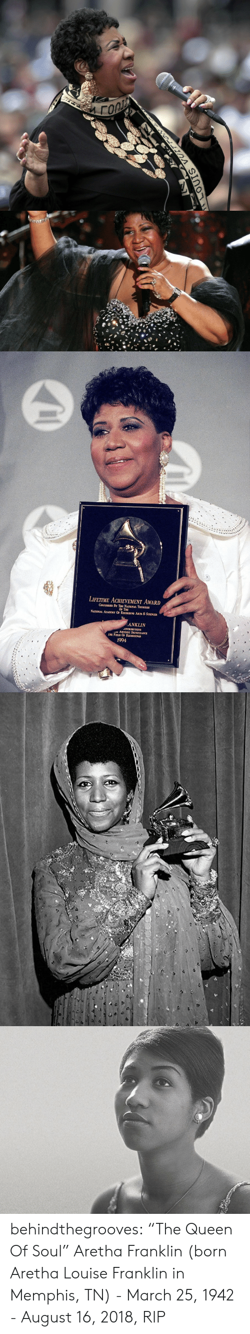 "Aretha Franklin: LIFETIME ACHEVEMENT AWARD  CONFERRED BY THE NATIONAL TRUSTEES  OF THE  NATIONAL ACADEMY OF RECORDING ARTS & SCIENCES  ANKLIN  ONTRIBUTIONS  ARTISTIC SIGNIFICANCE  HE FIELD OF RECORDINGS  1994 behindthegrooves:    ""The Queen Of Soul"" Aretha Franklin (born Aretha Louise Franklin in Memphis, TN) - March 25, 1942 - August 16, 2018, RIP"