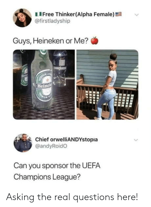 Champions League: LIFree Thinker(Alpha Female)!  @firstladyship  Guys, Heineken or Me?  He  MURERIN LARE  Heinek  Chief orwelliANDYstopia  @andyRoidO  Can you sponsor the UEFA  Champions League? Asking the real questions here!