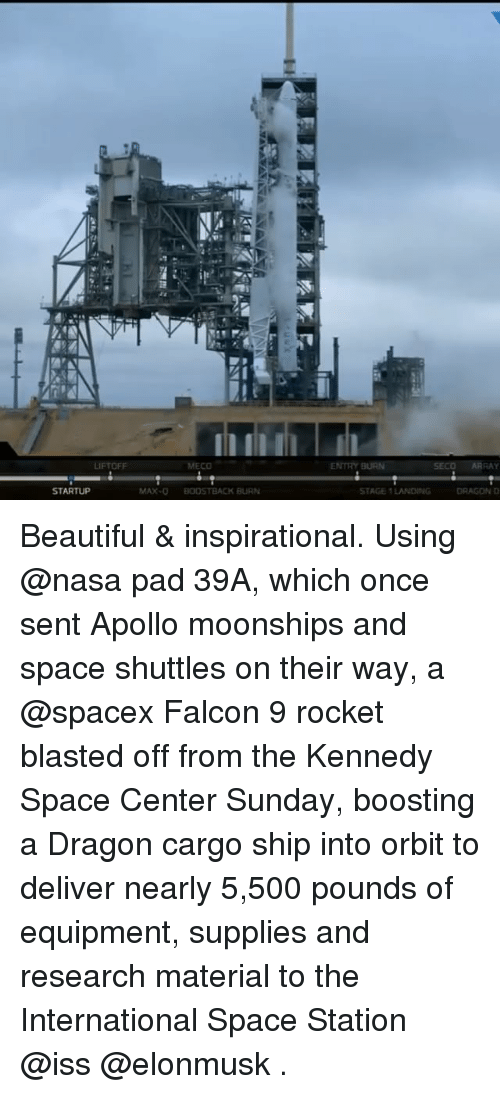 Beautiful, Memes, and Nasa: LIFTOFF  STARTUP  MECO  MAX-O BOOSTBACK BURN  ENTRY BURN SECO ARRAY  STAGE 1 LANDING  DRAGON D Beautiful & inspirational. Using @nasa pad 39A, which once sent Apollo moonships and space shuttles on their way, a @spacex Falcon 9 rocket blasted off from the Kennedy Space Center Sunday, boosting a Dragon cargo ship into orbit to deliver nearly 5,500 pounds of equipment, supplies and research material to the International Space Station @iss @elonmusk .