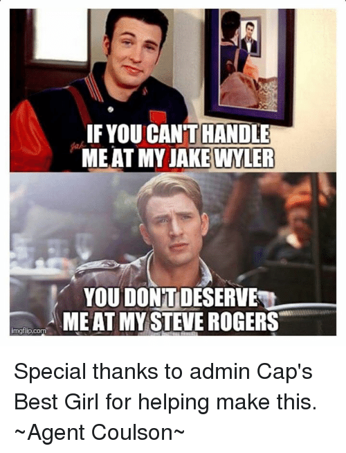Girls, Roger, and Avengers: LIFYOU CANTHANDLE  MEAT MY JAKE WYLER  YOU DONTDESERVEN  A MEAT MY STEVE ROGERS  imgflip.com Special thanks to admin Cap's Best Girl for helping make this.  ~Agent Coulson~
