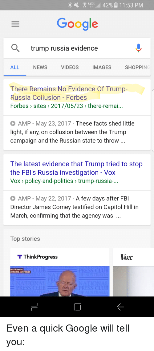 think progress: LIGE  ill 42% 11:53 PM  Google  a trump russia evidence  ALL  NEWS  VIDEOS  SHOPPING  IMAGES  There Remains No Evidence of Trump-  Russia Collusion Forbes  Forbes sites 2017/05/23 there-remai...  AMP May 23, 2017-These facts shed little  light, if any, on collusion between the Trump  campaign and the Russian state to throw  The latest evidence that Trump tried to stop  the FBI's Russia investigation Vox  Vox policy-and-politics trump-russia-...  o AMP May 22, 2017 -A few days after FBI  Director James Comey testified on Capitol Hill in  March, confirming that the agency was  Top stories  T Think Progress  lor Even a quick Google will tell you: