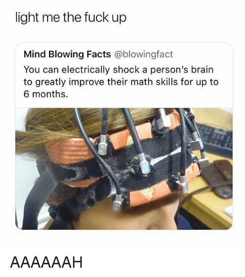 Facts, Brain, and Fuck: light me the fuck up  Mind Blowing Facts @blowingfact  You can electrically shock a person's brain  to greatly improve their math skills for up to  6 months. AAAAAAH