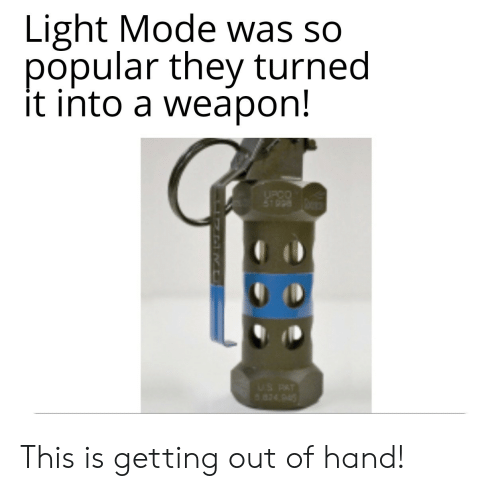 Getting Out Of Hand: Light Mode was so  popular they turned  it into a weapon!  UPCO  5T998  US PAT  824 945 This is getting out of hand!