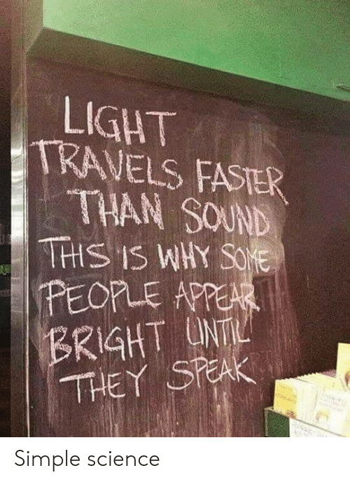 unt: LIGHT  TRAVELS FASTER  THAN SOUND  THS IS WHY SOE  PEOPLE APPEAR  BRIGHT UNT  THEY SPEAK Simple science