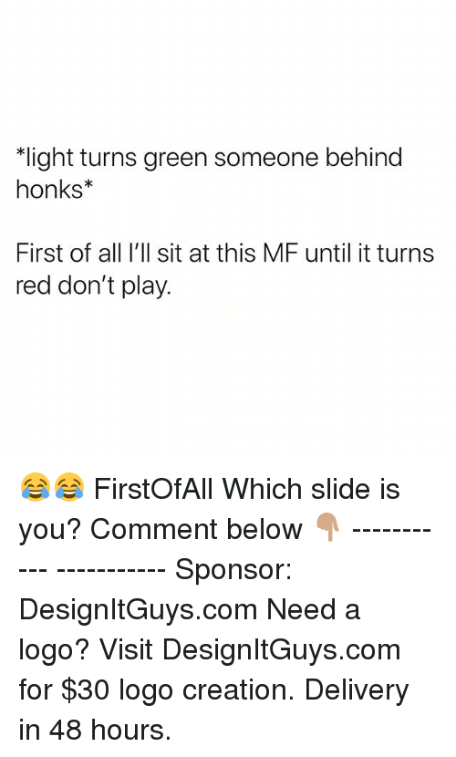 Memes, 🤖, and Red: light turns green someone behind  honks  First of all I'll sit at this MF until it turns  red don't play. 😂😂 FirstOfAll Which slide is you? Comment below 👇🏽 ----------- ----------- Sponsor: DesignItGuys.com Need a logo? Visit DesignItGuys.com for $30 logo creation. Delivery in 48 hours.