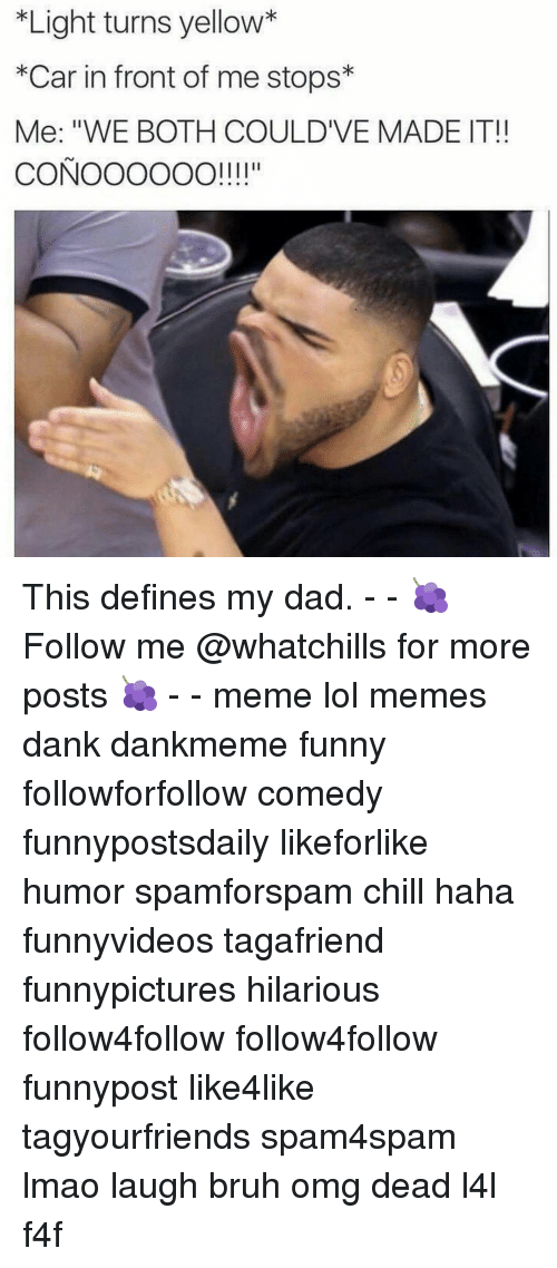 """Bruh, Chill, and Dad: *Light turns yellow*  *Car in front of me stops  Me: """"WE BOTH COULDIVE MADE IT!  CONOOOOOO!!!!"""" This defines my dad. - - 🍇 Follow me @whatchills for more posts 🍇 - - meme lol memes dank dankmeme funny followforfollow comedy funnypostsdaily likeforlike humor spamforspam chill haha funnyvideos tagafriend funnypictures hilarious follow4follow follow4follow funnypost like4like tagyourfriends spam4spam lmao laugh bruh omg dead l4l f4f"""