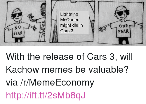 "Kachow: Lightning  McQueen  might die in  Cars 3  ONE  FEAR  FEAR <p>With the release of Cars 3, will Kachow memes be valuable? via /r/MemeEconomy <a href=""http://ift.tt/2sMb8qJ"">http://ift.tt/2sMb8qJ</a></p>"
