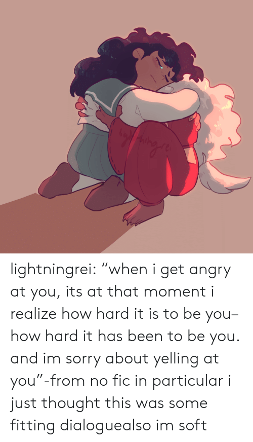 """Moment I: lightningrei:  """"when i get angry at you, its at that moment i realize how hard it is to be you– how hard it has beento be you. and im sorry about yelling at you""""-from no fic in particular i just thought this was some fitting dialoguealso im soft"""