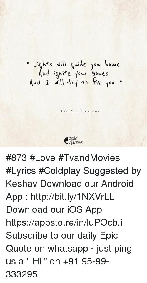 """Lyrics: Lights will guide tow home  nd ign He your bones  And 1 will fit  Fix You Coldplay  epIC  quotes #873 #Love #TvandMovies #Lyrics #Coldplay Suggested by Keshav      Download our Android App : http://bit.ly/1NXVrLL Download our iOS App https://appsto.re/in/luPOcb.i Subscribe to our daily Epic Quote on whatsapp - just ping us a """" Hi """" on  +91 95-99-333295."""
