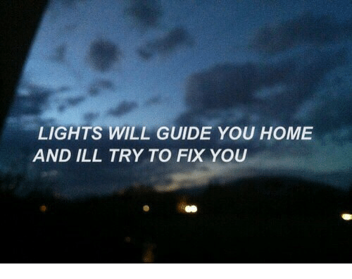fix you: LIGHTS WILL GUIDE YOU HOME  AND ILL TRY TO FIX YOU
