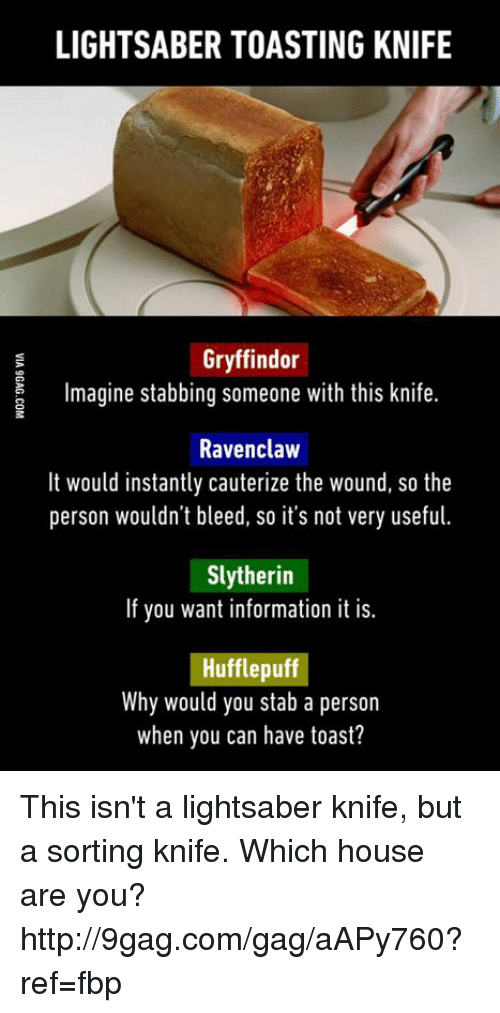 ravenclaw: LIGHTSABER TOASTING KNIFE  Gryffindor  magine stabbing someone with this knife.  Ravenclaw  It would instantly cauterize the wound, so the  person wouldn't bleed, so it's not very useful.  Slytherin  If you want information it is.  Hufflepuff  Why would you stab a person  when you can have toast? This isn't a lightsaber knife, but a sorting knife. Which house are you? http://9gag.com/gag/aAPy760?ref=fbp