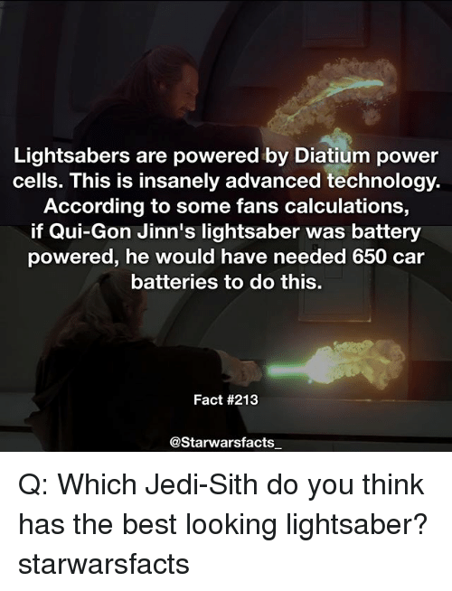 qui gon: Lightsabers are powered by Diatium power  cells. This is insanely advanced technology.  According to some fans calculations  if Qui-Gon Jinn's lightsaber was battery  powered, he would have needed 650 car  batteries to do this.  Fact #213  @Starwarsfacts Q: Which Jedi-Sith do you think has the best looking lightsaber? starwarsfacts