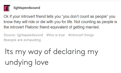 "Die With You: lightspeedsound  Ok if your introvert friend tells you ""you don't count as people"" you  know they will ride or die with you for life. Not counting as people is  the introvert Platonic friend equivalent of getting married.  Source: lightspeedsound #this is true #introvert things  #people are exhausting Its my way of declaring my undying love"