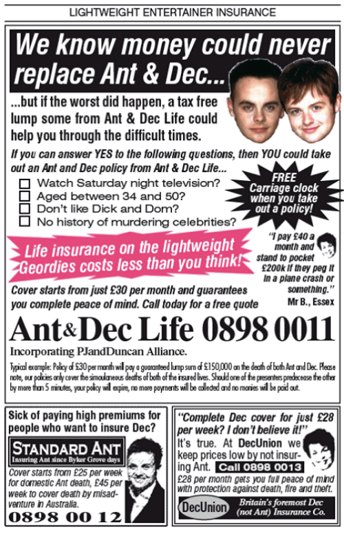 "quots: LIGHTWEIGHT ENTERTAINER INSURANCE  We know money could never  replace Ant & Dec  ...but if the worst did happen, a tax free  lump some from Ant & Dec Life could  help you through the difficult times.  you can answer YES to the following questions, then YOU could take  out an Ant and Dec policy from Ant & Dec Life...  FREE  O Watch Saturday night television?  Carriage clock  O Aged between 34 and 50?  jou take  Don't like Dick and Dom?  out a policy!  O No history of murdering celebrities?  pay £40a  Life insurance on the lightweight  month and  stand to pocket  eordies costs less than you think  S200k if they peg It  In a plane crash or  Cover starts from just £30 per month and guarantees  something.""  Mr B., Essex  you complete peace of mind. Call today for a free quote  Ant& Dec Life 0898 0011  Incorporating PJandDuncan Alliance.  lypicol example: Policy dS0permath wil  nteed lump sum of$150,000 on the dedhofboh Ant and Dec. Plese  note, our  polices alycowerfesmalaeous deaths of both of the insuredlives. Sholdoneofhepesenterspredecease the other  by more thn5 minutes, yourpoidy wil opine,nomore payments be coleded and normonies wilbe podat  Sick of paying high premiums for  Complete Dec cover for just £28  people who want to insure Dec?  per week? I don't believe it!""  It's true. At DecUnion we  STANDARD ANT  keep prices low by not insur-  nsuring Ant since Byker Grove days  ng Ant  Call 0898 0013  Cover starts from £25 per week  E28 per month gets you ful peace of mind  for domestic Ant death, £45 per  with protection against death, fire and theft.  week to cover death Dymisad-  DecUnion  Britain's foremost Dec  (not Ant) Insurance Co.  venture in Australia.  0898 (COO 12"