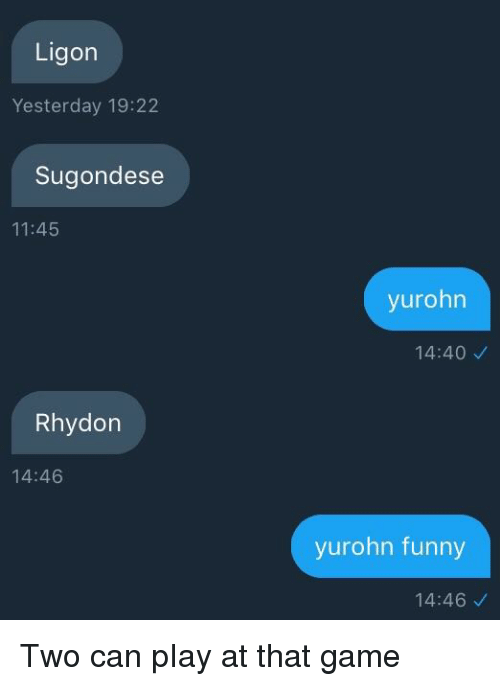 Funny, Game, and Texts: Ligon  Yesterday 19:22  Sugondese  11:45  yurohn  14:40  Rhydon  14:46  yurohn funny  14:46