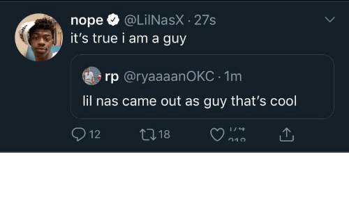 Nope: @LiINasX · 27s  it's true i am a guy  nope  rp @ryaaaanOKC · 1m  lil nas came out as guy that's cool  O 12  27 18