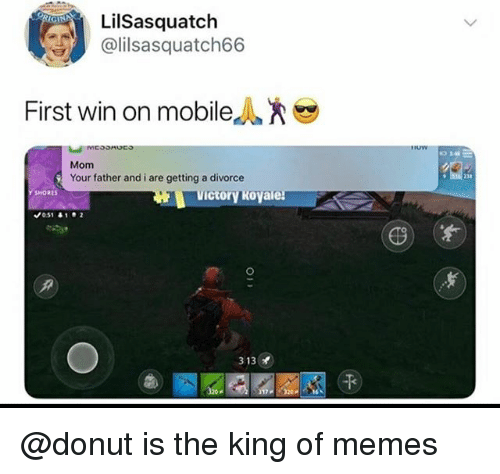 Memes, Mobile, and Divorce: LİISasquatch  lilsasquatch66  First win on mobile  Mom  Your father and i are getting a divorce  23a  SHORES  ctory Royale  49  窃) (  313  干  17320P @donut is the king of memes