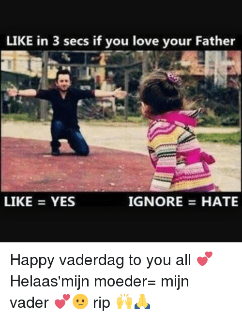 Happiness: LIK  E in 3 secs if you love your Father  LIKE = YES  IGNORE HATE Happy vaderdag to you all 💕 Helaas'mijn moeder= mijn vader 💕😕 rip 🙌🙏