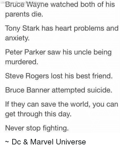 Best Friend, Friends, and Parents: Lik  Wayne watched both of his  parents die.  Tony Stark has heart problems and  anxiety.  Peter Parker saw his uncle being  murdered  Steve Rogers lost his best friend.  Bruce Banner attempted suicide.  If they can save the world, you can  get through this day.  Never stop fighting. ~ Dc & Marvel Universe