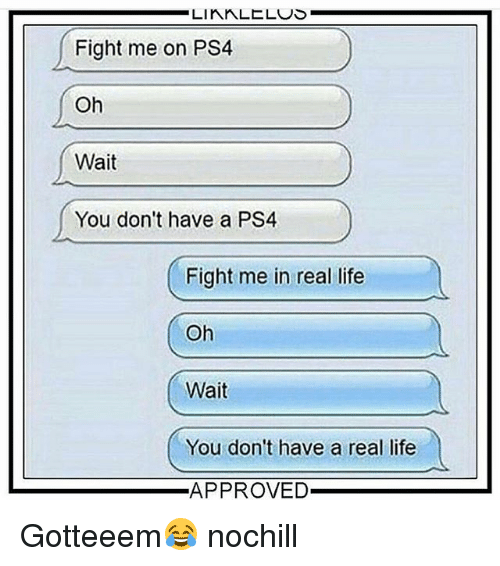 Funny, Life, and Ps4: LIKALELUS  Fight me on PS4  Oh  Wait  You don't have a PS4  Fight me in real life  Oh  Wait  You don't have a real life  APPROVED Gotteeem😂 nochill