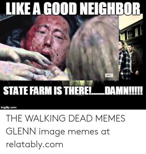 Glenn Meme: LIKE A GOOD NEIGHBOR,  aMc  STATE FARM IS THERE!  DAMN!  imgflip.com THE WALKING DEAD MEMES GLENN image memes at relatably.com