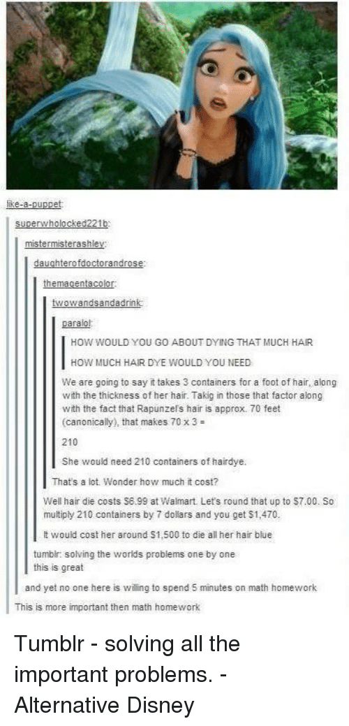 Disney, Memes, and Tumblr: like-a-  rwholocked221b  SUDel  mister misterashle  daughterofdoctorandrose  them agentacolor.  twowandsandadrink  paralol  HOW WOULD YOU GO ABOUT DYING THAT MUCH HAIR  HOW MUCH HAIR DYE WOULD YOU NEED  We are going to say ittakes 3 containers for a foot of hair, along  with the thickness of her hair.Takig in those that factor along  with the fact that Rapunzels hair is approx. 70 feet  canonically), that makes 70 x 3  210  She would need 210 container  of hairdye.  That's a lot. Wonder how much it cost?  Well hair die costs S6-99 at Walmart. Let's round that up to $7.00. So  multiply 210 containers by 7 dollars and you get S1,470.  lt would cost her around S1,500 to die all her hair blue  tumblr: solving the worlds problems one by one  this is great  and yet no one here is wiling to spend 5 minutes on math homework  This is more important then math homework Tumblr - solving all the important problems. - Alternative Disney
