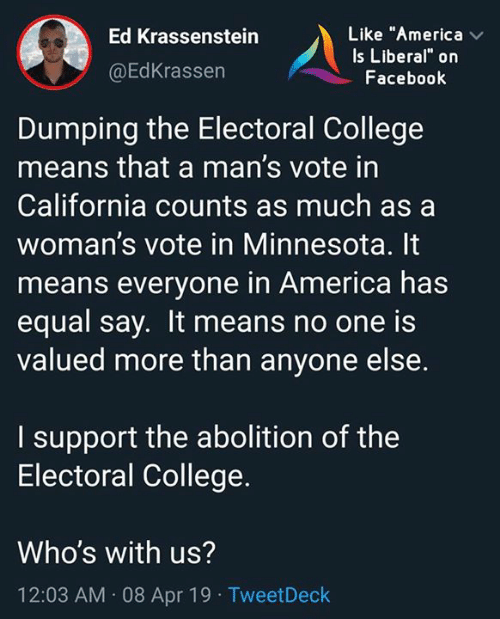 """electoral college: Like """"America  Is Liberal"""" on  Facebook  Ed Krassenstein  @EdKrassen  Dumping the Electoral College  means that a man's vote in  California counts as much as a  woman's vote in Minnesota. It  means everyone in America has  equal say. It means no one is  valued more than anyone else.  I support the abolition of the  Electoral College.  Who's with us?  12:03 AM 08 Apr 19 TweetDeck"""