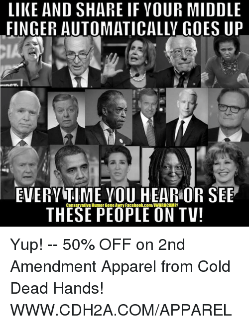 Memes, Cold, and 2nd Amendment: LIKE AND SHARE IF VOUR MIDDLE  FINGER AUTOMATICALLY GOES UP  EVERYTIME YOU HEARMOR SEE  THESE PEOPLE ON TV! Yup! -- 50% OFF on 2nd Amendment Apparel from Cold Dead Hands! WWW.CDH2A.COM/APPAREL