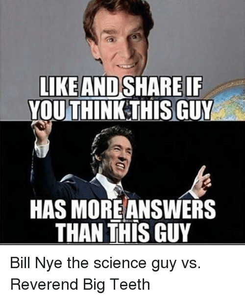 Bill Nye, Memes, and 🤖: LIKE AND  SHARE IF  YOUTHINK THIS GUY  HAS MORE ANSWERS  THAN THIS GUY Bill Nye the science guy vs. Reverend Big Teeth