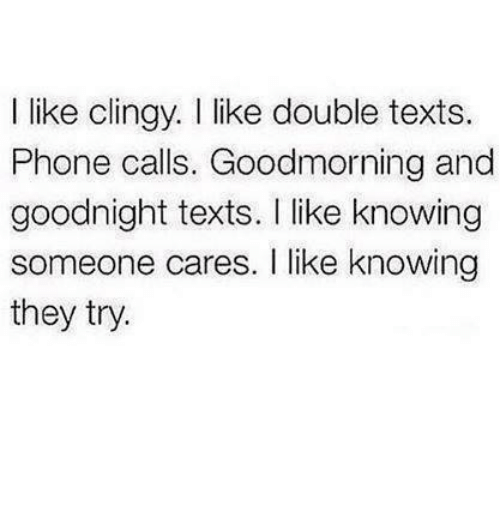 Double Texting: like clingy. I like double texts.  Phone calls. Goodmorning and  goodnight texts. Ilike knowing  someone cares. I like knowing  they try.
