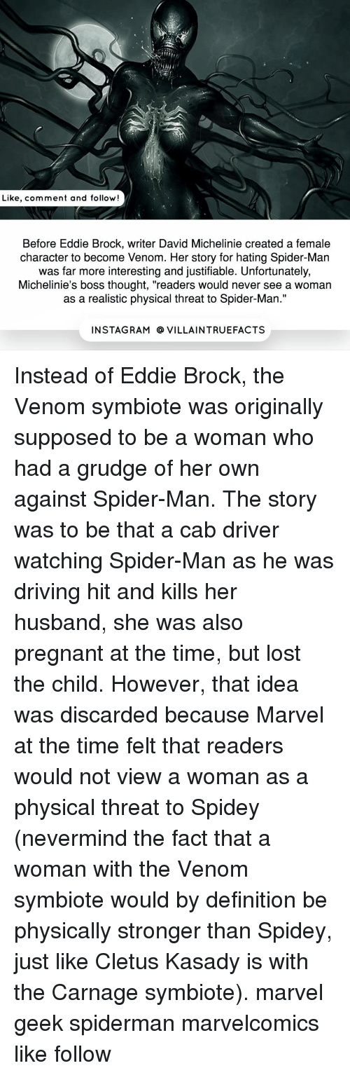 """cletus: Like, comment and follow!  Before Eddie Brock, writer David Michelinie created a female  character to become Venom. Her story for hating Spider-Man  was far more interesting and justifiable. Unfortunately,  Michelinie's boss thought, """"readers would never see a woman  as a realistic physical threat to Spider-Man.""""  IN STAG RAM O VILLAINTRUEFACTS Instead of Eddie Brock, the Venom symbiote was originally supposed to be a woman who had a grudge of her own against Spider-Man. The story was to be that a cab driver watching Spider-Man as he was driving hit and kills her husband, she was also pregnant at the time, but lost the child. However, that idea was discarded because Marvel at the time felt that readers would not view a woman as a physical threat to Spidey (nevermind the fact that a woman with the Venom symbiote would by definition be physically stronger than Spidey, just like Cletus Kasady is with the Carnage symbiote). marvel geek spiderman marvelcomics like follow"""