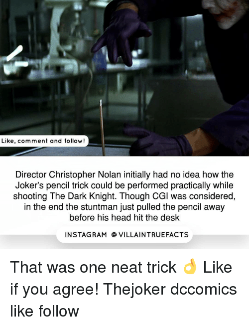 Initialisms: Like, comment and follow  Director Christopher Nolan initially had no idea how the  Joker's pencil trick could be performed practically while  shooting The Dark Knight. Though CGl was considered,  in the end the stuntman just pulled the pencil away  before his head hit the desk  IN STAG RAM O VILLAINTRUEFACTS That was one neat trick 👌 Like if you agree! Thejoker dccomics like follow
